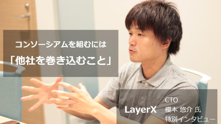【特別インタビュー】LayerX CTO 榎本 悠介 氏 ~コンソーシアムブロックチェーンは「他社を巻き込むこと」が大きなテーマ~