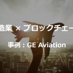 【事例】製造業×ブロックチェーン ~GE Aviationの取組み~