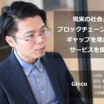 【特別インタビュー:前編】Ginco COO 房安 陽平 氏