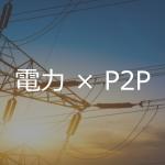 【事例】電力取引×ブロックチェーン – ユースケースと課題