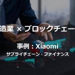 【事例】製造×ブロックチェーン~Xiaomiのサプライチェーン・ファイナンス~