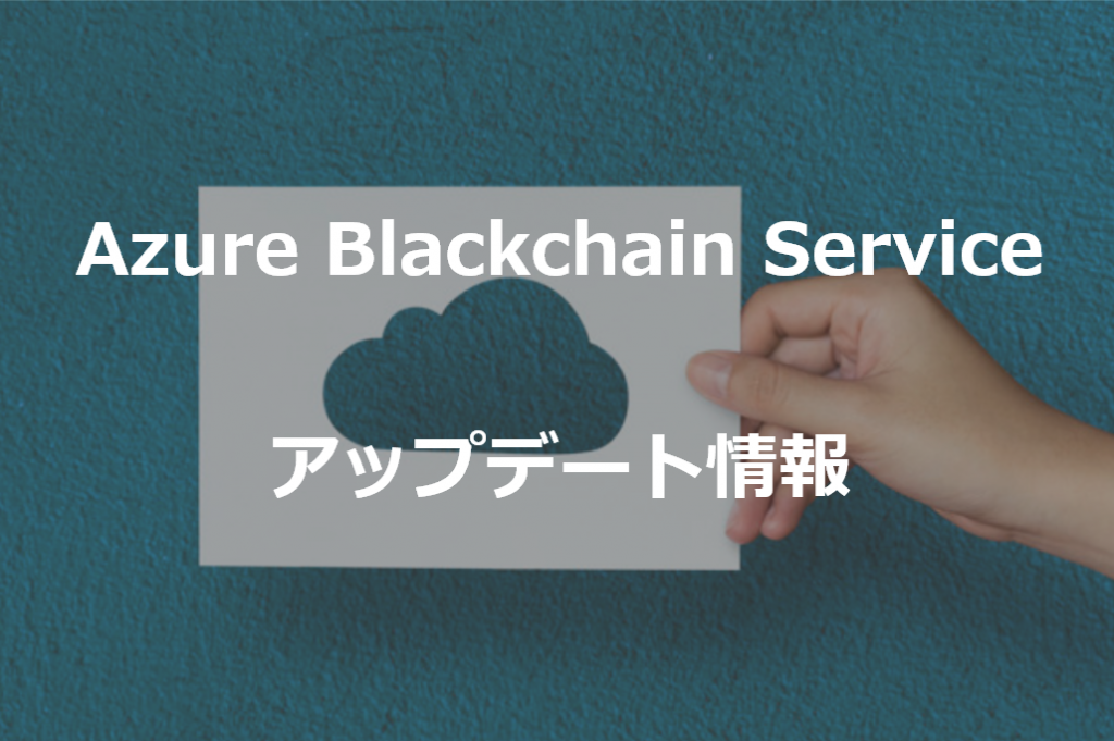 Azure Blockchain Service アップデート情報!