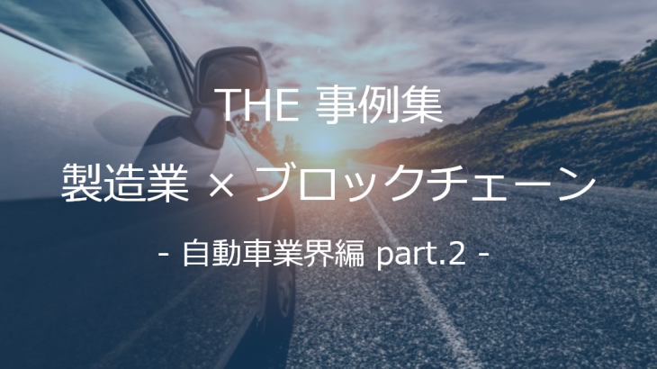 【THE 事例集】製造業×ブロックチェーン – 自動車業界編 part.2