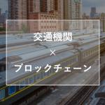 【事例】交通機関×ブロックチェーン – BaaSの活用 –