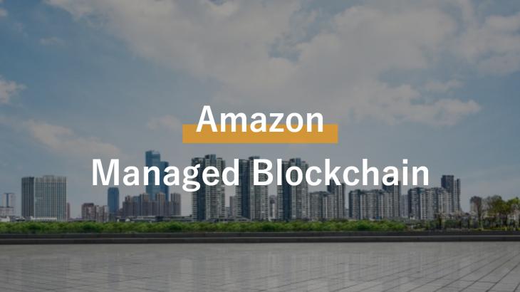 ビジネス層が押さえておくべき「Amazon Managed Blockchain」のポイントとは