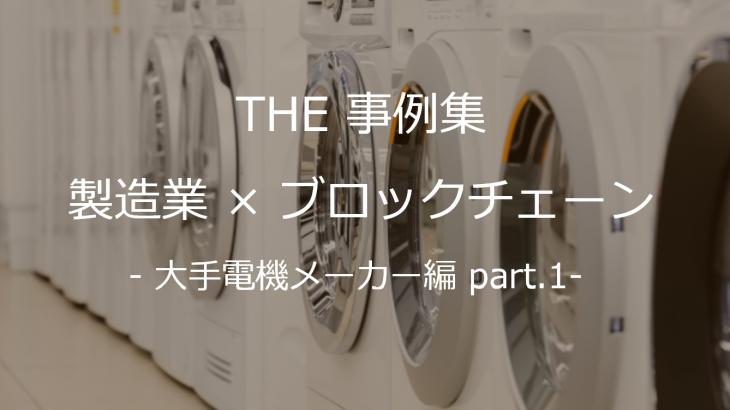 【THE 事例集】製造業×ブロックチェーン – 大手電機メーカー編 part.1