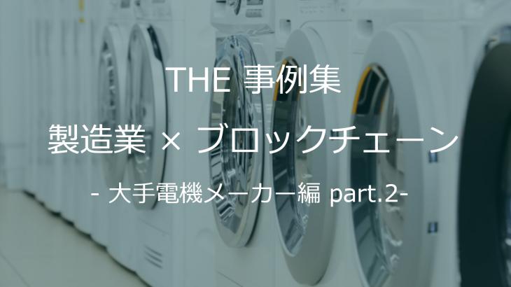 【THE 事例集】製造業×ブロックチェーン – 大手電機メーカー編 part.2
