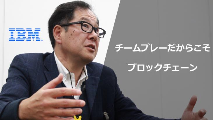 【特別インタビュー:後編】日本IBMブロックチェーンテクニカルリーダー 紫関 昭光 氏