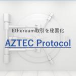 Ethereumの取引を秘匿化する「AZTEC Protocol」とは?