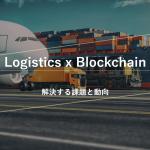 ロジスティクス×ブロックチェーン 解決する課題と動向