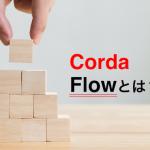 CordaのFlowとは?概要や目的を説明