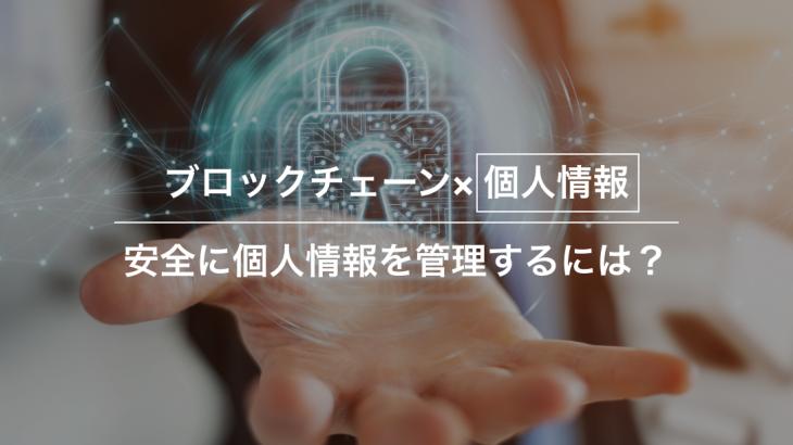 より安全に個人情報を管理するには?ブロックチェーン活用事例を紹介
