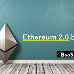 Ethereum 2.0(Eth2)とは?概要やQuorumへの影響を解説
